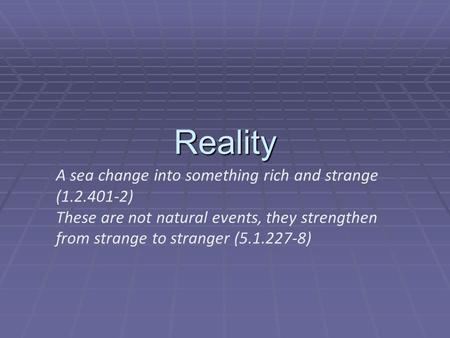 Reality A sea change into something rich and strange (1.2.401-2) These are not natural events, they strengthen from strange to stranger (5.1.227-8)