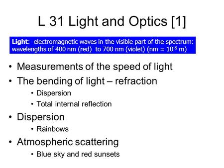 L 31 Light and Optics [1] Measurements of the speed of light The bending of light – refraction Dispersion Total internal reflection Dispersion Rainbows.
