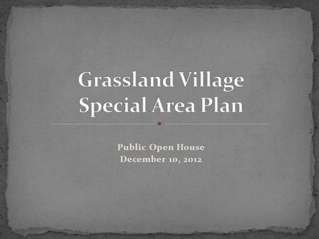 Public Open House December 10, 2012. To answer the following questions you may have: How did we get here? What does a Special Area Plan mean for Grassland?