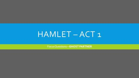 HAMLET – ACT 1 Focus Questions—GHOST PARTNER. HAMLET'S FIRST SOLILOQUY  Read Hamlet's first soliloquy in Act I, scene ii (lines 133-164; pp. 29-31).