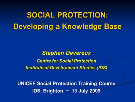 SOCIAL PROTECTION: Developing a Knowledge Base Stephen Devereux Centre for Social Protection Institute of Development Studies (IDS) UNICEF Social Protection.