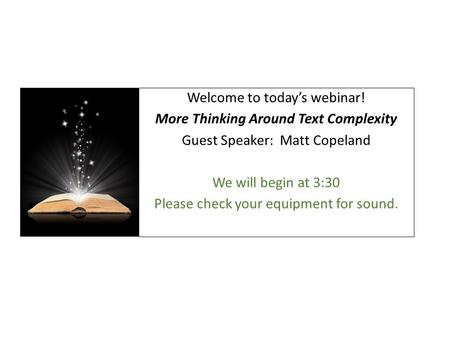 Welcome to today's webinar! More Thinking Around Text Complexity Guest Speaker: Matt Copeland We will begin at 3:30 Please check your equipment for sound.