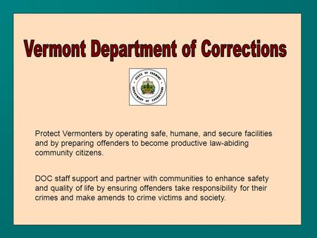 Protect Vermonters by operating safe, humane, and secure facilities and by preparing offenders to become productive law-abiding community citizens. DOC.