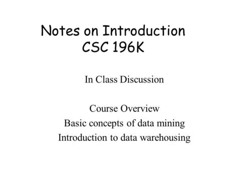 Notes on Introduction CSC 196K In Class Discussion Course Overview Basic concepts of data mining Introduction to data warehousing.