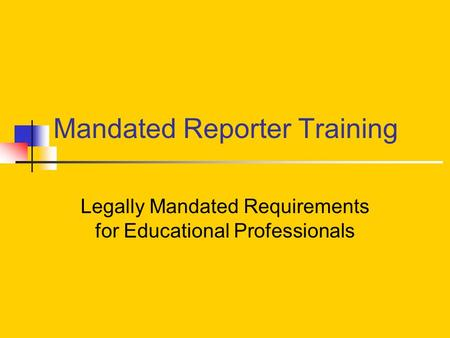 Mandated Reporter Training Legally Mandated Requirements for Educational Professionals.