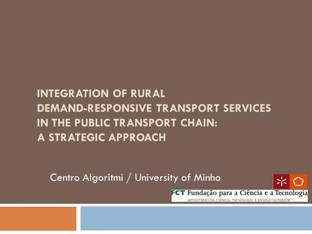 INTEGRATION OF RURAL DEMAND-RESPONSIVE TRANSPORT SERVICES IN THE PUBLIC TRANSPORT CHAIN: A STRATEGIC APPROACH Centro Algoritmi / University of Minho.