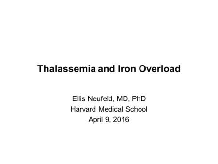 Thalassemia and Iron Overload Ellis Neufeld, MD, PhD Harvard Medical School April 9, 2016.
