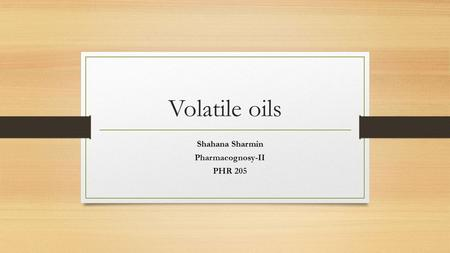 Volatile oils Shahana Sharmin Pharmacognosy-II PHR 205.