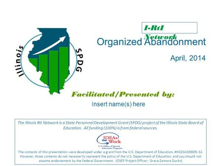 Organized Abandonment April, 2014 Facilitated/Presented by: The Illinois RtI Network is a State Personnel Development Grant (SPDG) project of the Illinois.