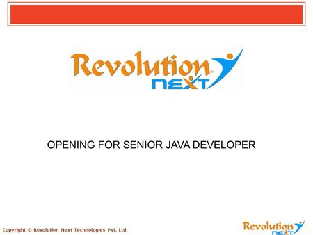 Copyright © Revolution Next Technologies Pvt. Ltd. OPENING FOR SENIOR JAVA DEVELOPER.