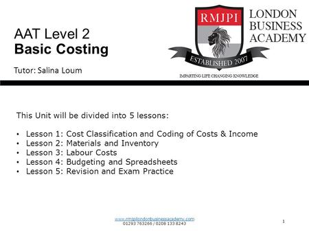 www.rmjpilondonbusinessacademy.com 01293 763266 / 0208 133 8243 1 Tutor: Salina Loum AAT Level 2 Basic Costing This Unit will be divided into 5 lessons: