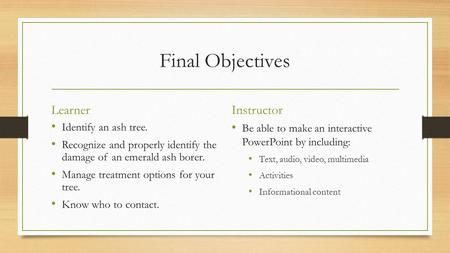 Final Objectives Learner Identify an ash tree. Recognize and properly identify the damage of an emerald ash borer. Manage treatment options for your tree.