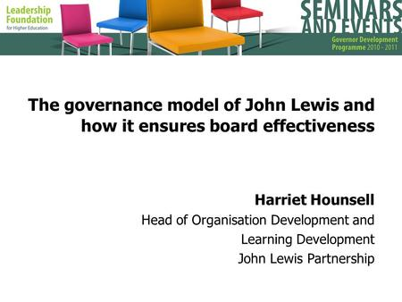 The governance model of John Lewis and how it ensures board effectiveness Harriet Hounsell Head of Organisation Development and Learning Development John.