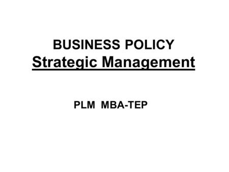 BUSINESS POLICY Strategic Management PLM MBA-TEP.