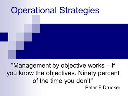 "Operational Strategies ""Management by objective works – if you know the objectives. Ninety percent of the time you don't "" Peter F Drucker."