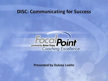 DISC: Communicating for Success Presented by Dulcee Loehn.