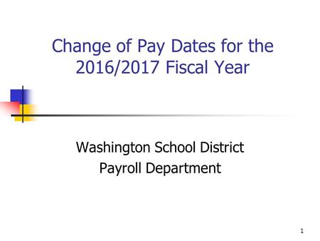 1 Change of Pay Dates for the 2016/2017 Fiscal Year Washington School District Payroll Department.