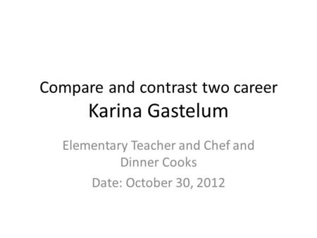 Compare and contrast two career Karina Gastelum Elementary Teacher and Chef and Dinner Cooks Date: October 30, 2012.
