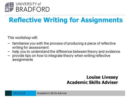 Reflective Writing for Assignments Louise Livesey Academic Skills Adviser This workshop will: − familiarise you with the process of producing a piece of.