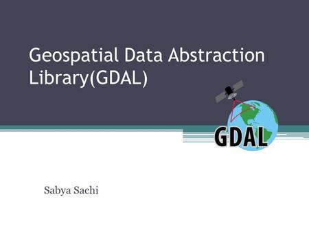 Geospatial Data Abstraction Library(GDAL) Sabya Sachi.