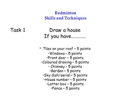 Badminton Skills and Techniques Task 1Draw a house If you have…………. Tiles on your roof – 5 points Windows – 5 points Front door – 5 points Coloured drawing.