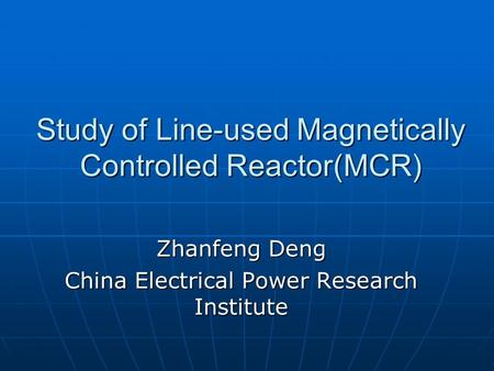 Study of Line-used Magnetically Controlled Reactor(MCR) Zhanfeng Deng China Electrical Power Research Institute.