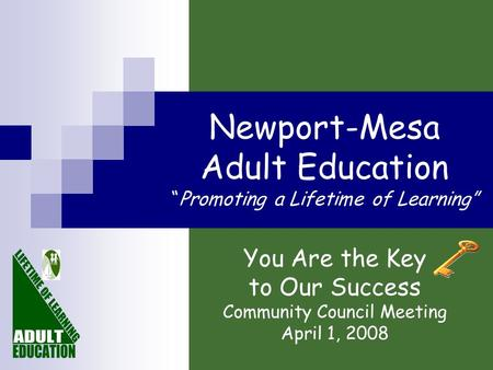 "Newport-Mesa Adult Education ""Promoting a Lifetime of Learning"" You Are the Key to Our Success Community Council Meeting April 1, 2008."
