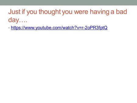 Just if you thought you were having a bad day…. https://www.youtube.com/watch?v=r-2oPR3fptQ.