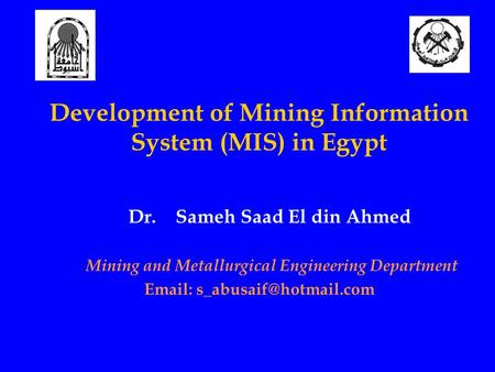Development of Mining Information System (MIS) in Egypt Dr. Sameh Saad El din Ahmed Mining and Metallurgical Engineering Department