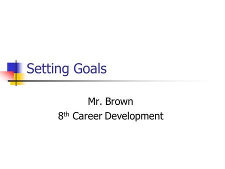 Setting Goals Mr. Brown 8 th Career Development. Standards MSCA6-6- Students will utilize the planning process to assist in the achievement of personal,