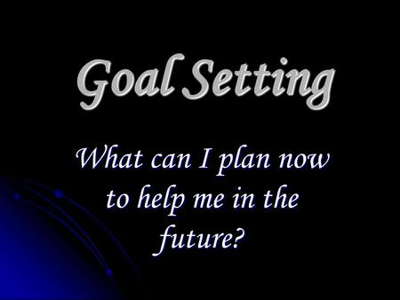 Goal Setting What can I plan now to help me in the future?