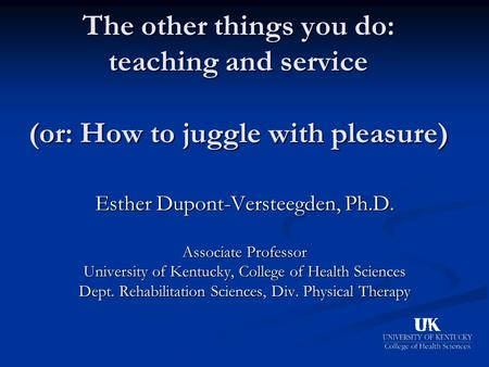 The other things you do: teaching and service (or: How to juggle with pleasure) Esther Dupont-Versteegden, Ph.D. Associate Professor University of Kentucky,