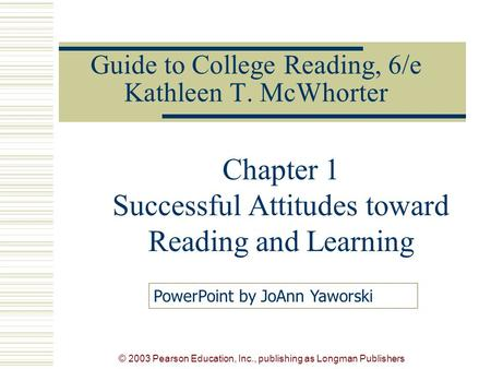 © 2003 Pearson Education, Inc., publishing as Longman Publishers Guide to College Reading, 6/e Kathleen T. McWhorter Chapter 1 Successful Attitudes toward.