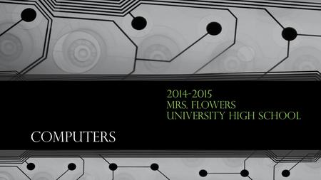 Computers 2014-2015 Mrs. Flowers University High School.
