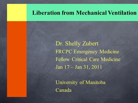 Dr. Shelly Zubert FRCPC Emergency Medicine Fellow Critical Care Medicine Jan 17 – Jan 31, 2011 University of Manitoba Canada Liberation from Mechanical.
