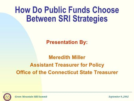Green Mountain SRI SummitSeptember 9, 2002 How Do Public Funds Choose Between SRI Strategies Presentation By: Meredith Miller Assistant Treasurer for Policy.