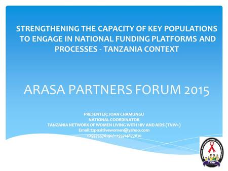 STRENGTHENING THE CAPACITY OF KEY POPULATIONS TO ENGAGE IN NATIONAL FUNDING PLATFORMS AND PROCESSES - TANZANIA CONTEXT ARASA PARTNERS FORUM 2015 PRESENTER;