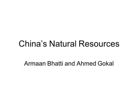 China's Natural Resources Armaan Bhatti and Ahmed Gokal.