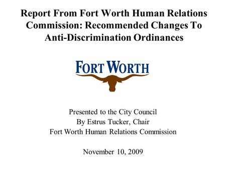 Report From Fort Worth Human Relations Commission: Recommended Changes To Anti-Discrimination Ordinances Presented to the City Council By Estrus Tucker,