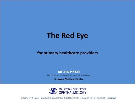 The Red Eye for primary healthcare providers DR CHIN PIK KEE FRCS Ophthal (Edinburgh), M. Med Ophthal (S'pore) Sunway Medical Centre Primary Eye Care Paramedic.