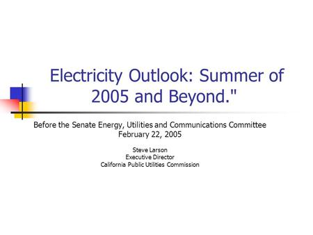 Electricity Outlook: Summer of 2005 and Beyond. Before the Senate Energy, Utilities and Communications Committee February 22, 2005 Steve Larson Executive.
