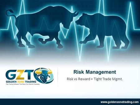 Risk Management www.goldenzonetrading.com Risk vs Reward + Tight Trade Mgmt.