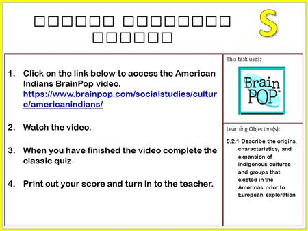 1.Click on the link below to access the American Indians BrainPop video. https://www.brainpop.com/socialstudies/cultur e/americanindians/ https://www.brainpop.com/socialstudies/cultur.