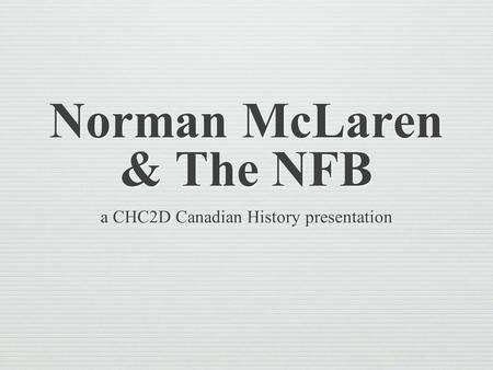 Norman McLaren & The NFB a CHC2D Canadian History presentation.