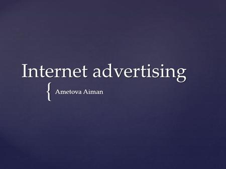 { Internet advertising Ametova Aiman.   Internet advertising - a new targeted advertising technology. One of the major driving forces behind the rapid.