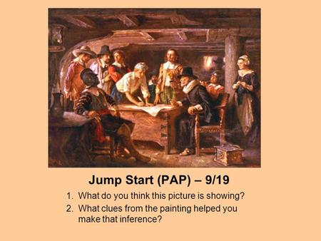 Jump Start (PAP) – 9/19 1.What do you think this picture is showing? 2.What clues from the painting helped you make that inference?