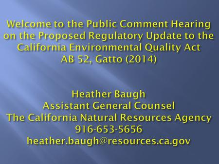 Welcome to the Public Comment Hearing on the Proposed Regulatory Update to the California Environmental Quality Act AB 52, Gatto (2014) Heather Baugh Assistant.