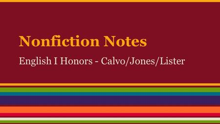 Nonfiction Notes English I Honors - Calvo/Jones/Lister.