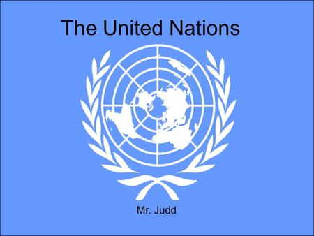 The United Nations Mr. Judd. Aims of the Lecture Understand the basic history of the United Nations (U.N) Know how it operates and functions Understand.