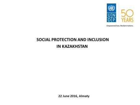 SOCIAL PROTECTION AND INCLUSION IN KAZAKHSTAN 22 June 2016, Almaty.
